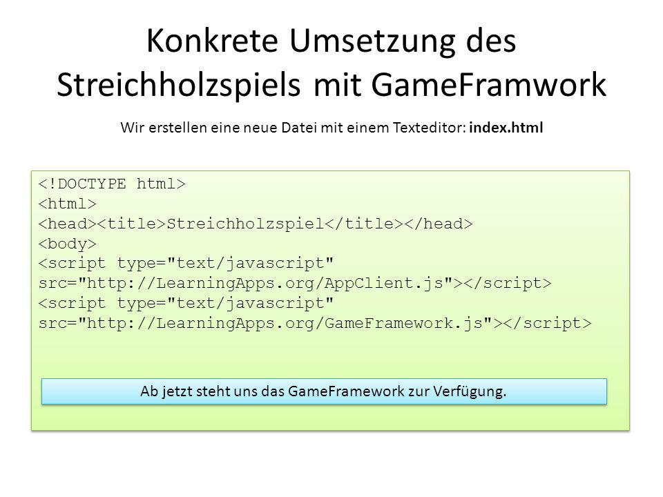 Streichholzspiel Streichholzspiel Konkrete Umsetzung des Streichholzspiels mit GameFramwork Wir erstellen eine neue Datei mit einem Texteditor: index.