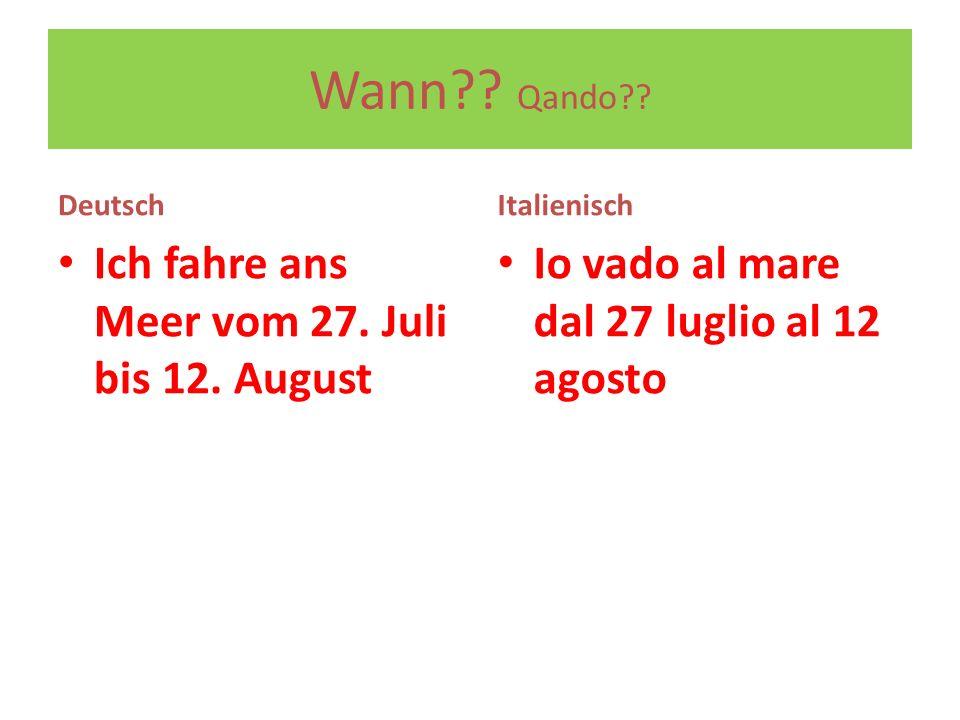 Wann?? Qando?? Deutsch Ich fahre ans Meer vom 27. Juli bis 12. August Italienisch Io vado al mare dal 27 luglio al 12 agosto