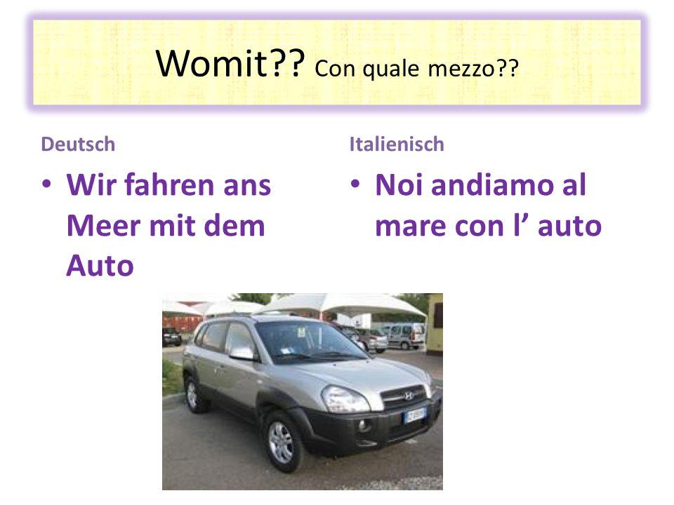 Womit?? Con quale mezzo?? Deutsch Wir fahren ans Meer mit dem Auto Italienisch Noi andiamo al mare con l auto