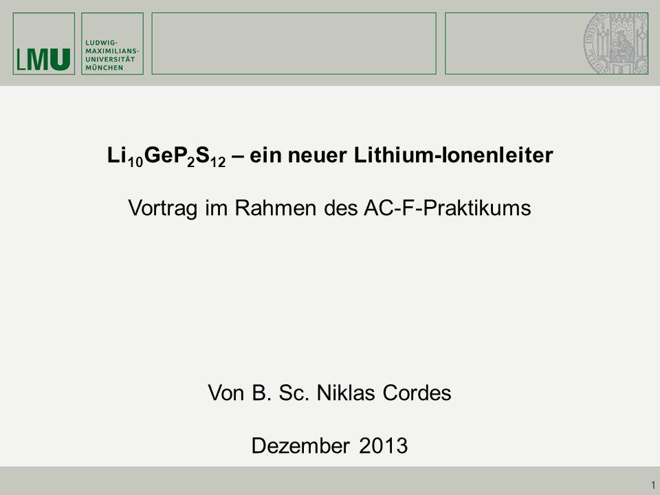 1 Li 10 GeP 2 S 12 – ein neuer Lithium-Ionenleiter Vortrag im Rahmen des AC-F-Praktikums Von B. Sc. Niklas Cordes Dezember 2013