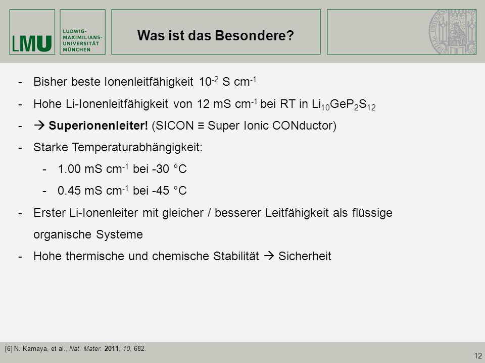 12 Was ist das Besondere? -Bisher beste Ionenleitfähigkeit 10 -2 S cm -1 -Hohe Li-Ionenleitfähigkeit von 12 mS cm -1 bei RT in Li 10 GeP 2 S 12 - Supe