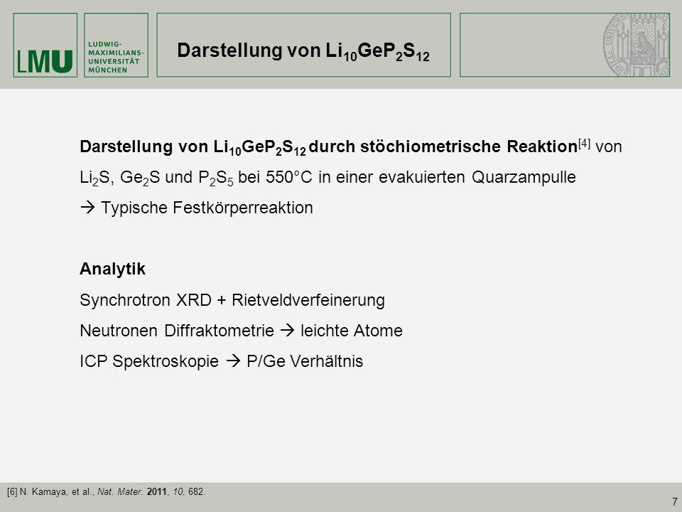 7 Darstellung von Li 10 GeP 2 S 12 Darstellung von Li 10 GeP 2 S 12 durch stöchiometrische Reaktion [4] von Li 2 S, Ge 2 S und P 2 S 5 bei 550°C in ei