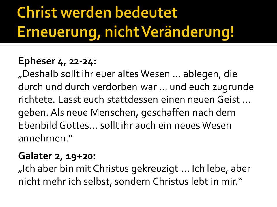 Epheser 4, 22-24: Deshalb sollt ihr euer altes Wesen... ablegen, die durch und durch verdorben war... und euch zugrunde richtete. Lasst euch stattdess