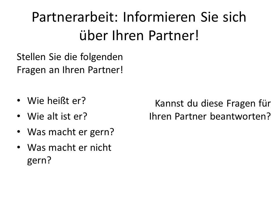 Partnerarbeit: Informieren Sie sich über Ihren Partner! Stellen Sie die folgenden Fragen an Ihren Partner! Wie heißt er? Wie alt ist er? Was macht er