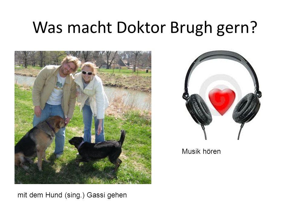 Was macht Doktor Brugh gern? mit dem Hund (sing.) Gassi gehen Musik hören