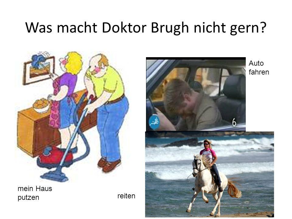 Was macht Doktor Brugh nicht gern? mein Haus putzen Auto fahren reiten