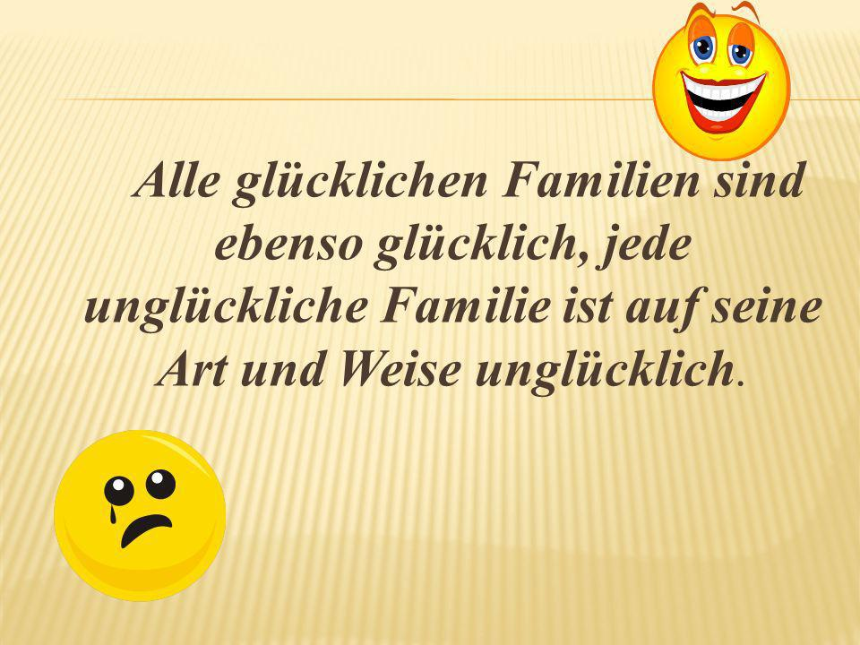 Alle glücklichen Familien sind ebenso glücklich, jede unglückliche Familie ist auf seine Art und Weise unglücklich.