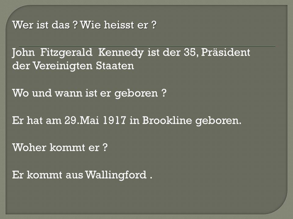 Wer ist das ? Wie heisst er ? John Fitzgerald Kennedy ist der 35, Präsident der Vereinigten Staaten Wo und wann ist er geboren ? Er hat am 29.Mai 1917