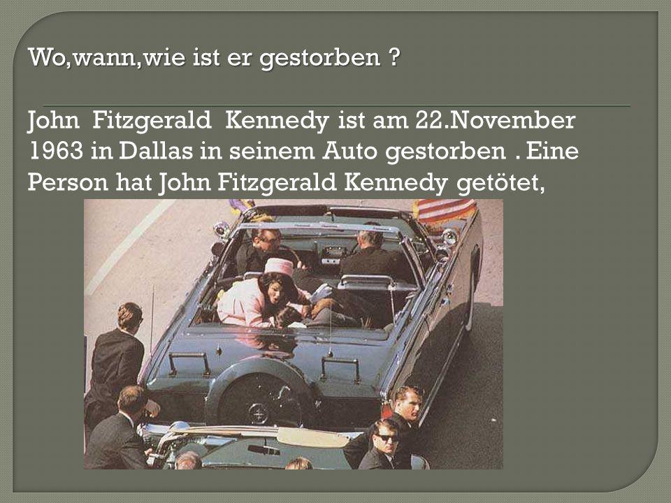 Wo,wann,wie ist er gestorben ? John Fitzgerald Kennedy ist am 22.November 1963 in Dallas in seinem Auto gestorben. Eine Person hat John Fitzgerald Ken