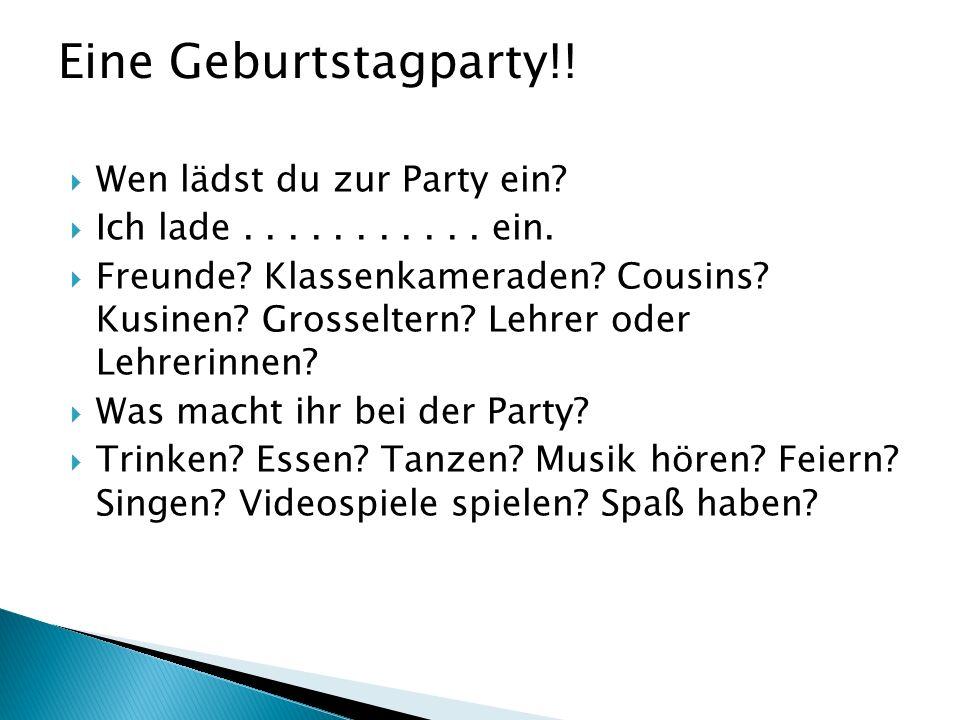 Wen lädst du zur Party ein? Ich lade........... ein. Freunde? Klassenkameraden? Cousins? Kusinen? Grosseltern? Lehrer oder Lehrerinnen? Was macht ihr