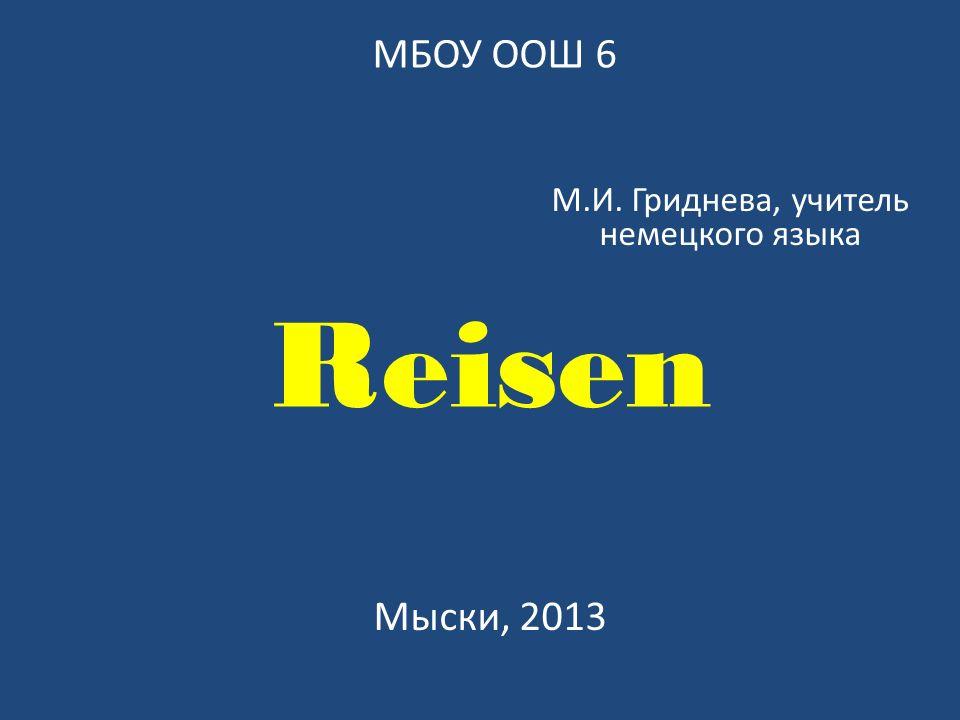 Reisen М.И. Гриднева, учитель немецкого языка Мыски, 2013 МБОУ ООШ 6