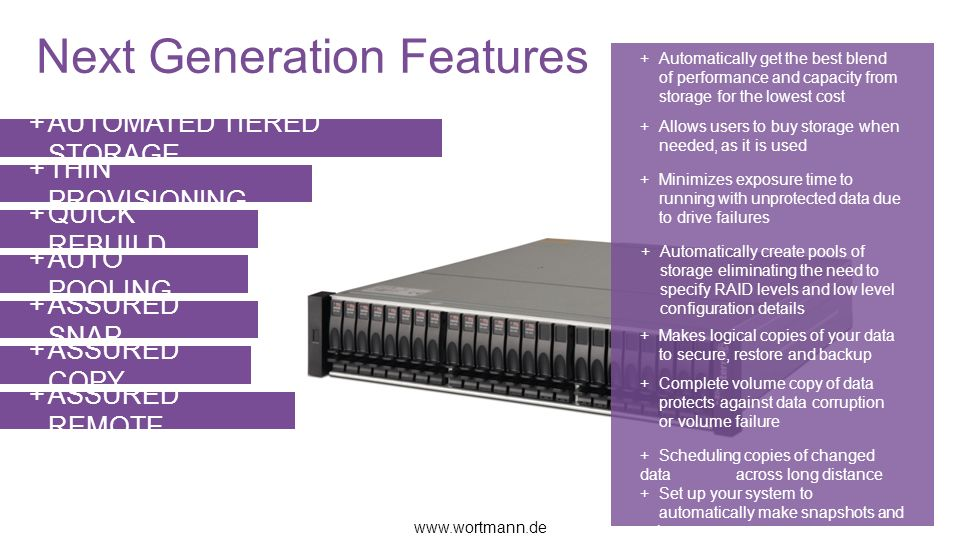 Next Generation Features AUTOMATED TIERED STORAGE THIN PROVISIONING QUICK REBUILD AUTO POOLING ASSURED SNAP ASSURED COPY ASSURED REMOTE www.wortmann.de + Automatically get the best blend of performance and capacity from storage for the lowest cost +Allows users to buy storage when needed, as it is used + Minimizes exposure time to running with unprotected data due to drive failures +Automatically create pools of storage eliminating the need to specify RAID levels and low level configuration details +Makes logical copies of your data to secure, restore and backup +Complete volume copy of data protects against data corruption or volume failure +Scheduling copies of changed data across long distance +Set up your system to automatically make snapshots and volume copy