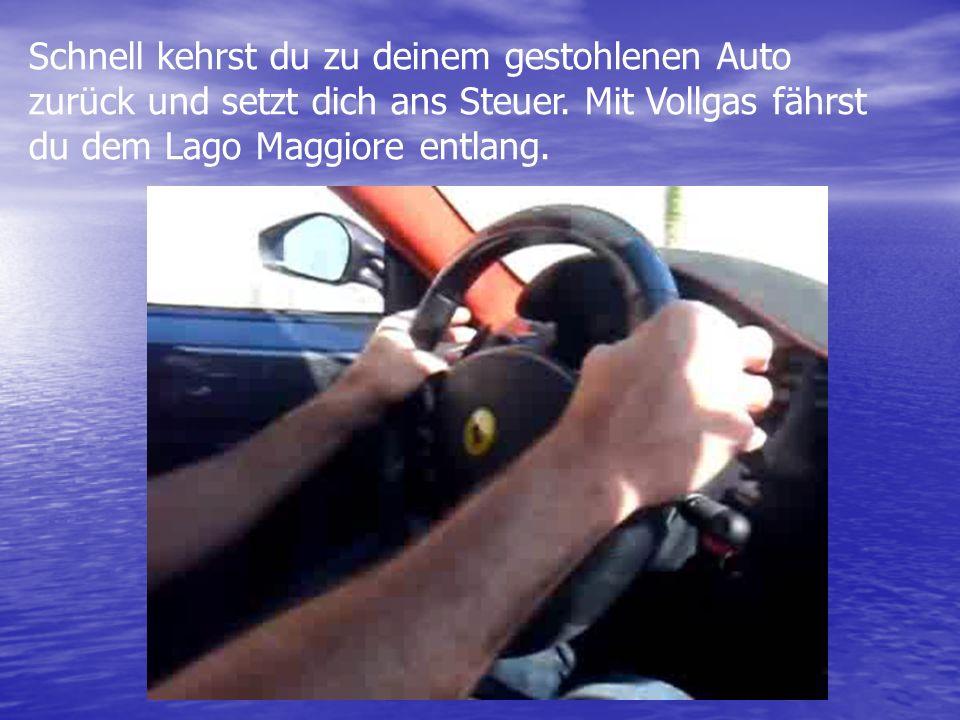 Schnell kehrst du zu deinem gestohlenen Auto zurück und setzt dich ans Steuer. Mit Vollgas fährst du dem Lago Maggiore entlang.