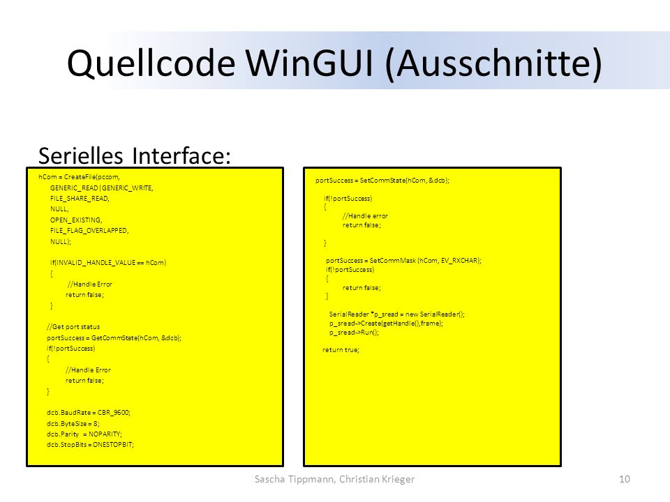 Quellcode WinGUI (Ausschnitte) Serielles Interface: hCom = CreateFile(pccom, GENERIC_READ|GENERIC_WRITE, FILE_SHARE_READ, NULL, OPEN_EXISTING, FILE_FLAG_OVERLAPPED, NULL); if(INVALID_HANDLE_VALUE == hCom) { //Handle Error return false; } //Get port status portSuccess = GetCommState(hCom, &dcb); if(!portSuccess) { //Handle Error return false; } dcb.BaudRate = CBR_9600; dcb.ByteSize = 8; dcb.Parity = NOPARITY; dcb.StopBits = ONESTOPBIT; 10Sascha Tippmann, Christian Krieger portSuccess = SetCommState(hCom, &dcb); if(!portSuccess) { //Handle error return false; } portSuccess = SetCommMask (hCom, EV_RXCHAR); if(!portSuccess) { return false; } SerialReader *p_sread = new SerialReader(); p_sread->Create(getHandle(),frame); p_sread->Run(); return true;