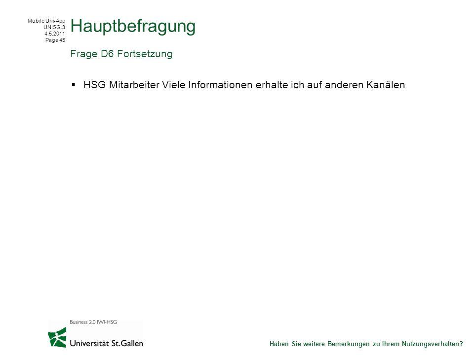 Mobile Uni-App UNISG.3 4.5.2011 Page 45 HSG Mitarbeiter Viele Informationen erhalte ich auf anderen Kanälen Hauptbefragung Frage D6 Fortsetzung Haben Sie weitere Bemerkungen zu Ihrem Nutzungsverhalten?
