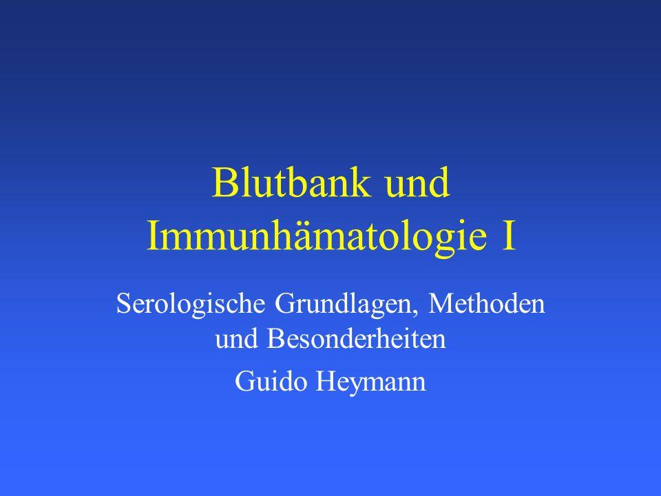 Blutbank und Immunhämatologie I Serologische Grundlagen, Methoden und Besonderheiten Guido Heymann