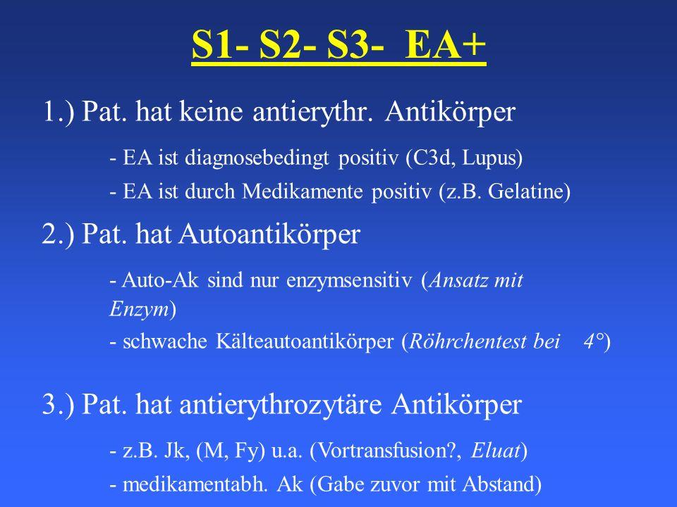 S1- S2- S3- EA+ 1.) Pat. hat keine antierythr. Antikörper - EA ist diagnosebedingt positiv (C3d, Lupus) - EA ist durch Medikamente positiv (z.B. Gelat
