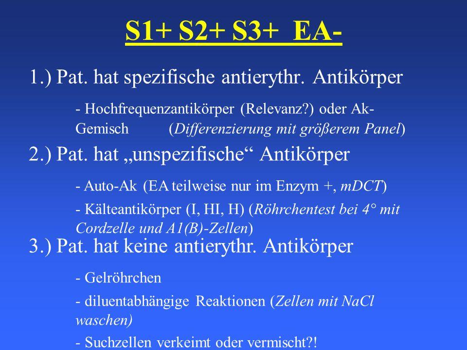 S1+ S2+ S3+ EA- 1.) Pat. hat spezifische antierythr. Antikörper - Hochfrequenzantikörper (Relevanz?) oder Ak- Gemisch (Differenzierung mit größerem Pa