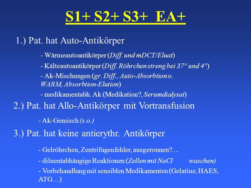 S1+ S2+ S3+ EA+ 1.) Pat. hat Auto-Antikörper - Wärmeautoantikörper (Diff. und mDCT/Eluat) - Kälteautoantikörper (Diff. Röhrchen streng bei 37° und 4°)