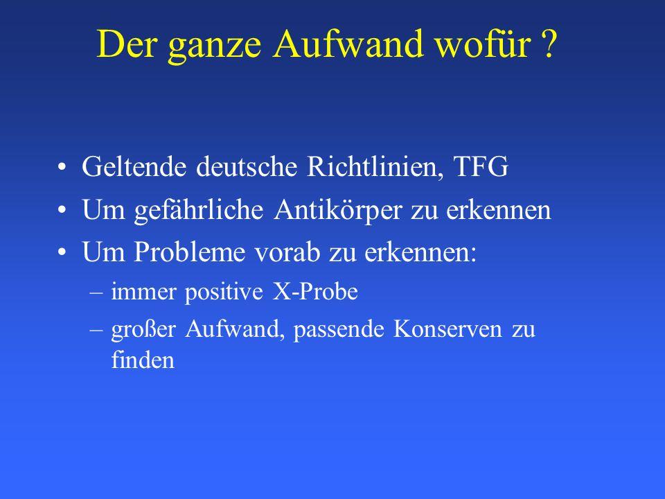 Der ganze Aufwand wofür ? Geltende deutsche Richtlinien, TFG Um gefährliche Antikörper zu erkennen Um Probleme vorab zu erkennen: –immer positive X-Pr