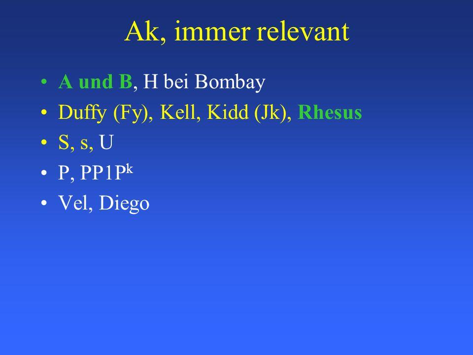 Ak, immer relevant A und B, H bei Bombay Duffy (Fy), Kell, Kidd (Jk), Rhesus S, s, U P, PP1P k Vel, Diego