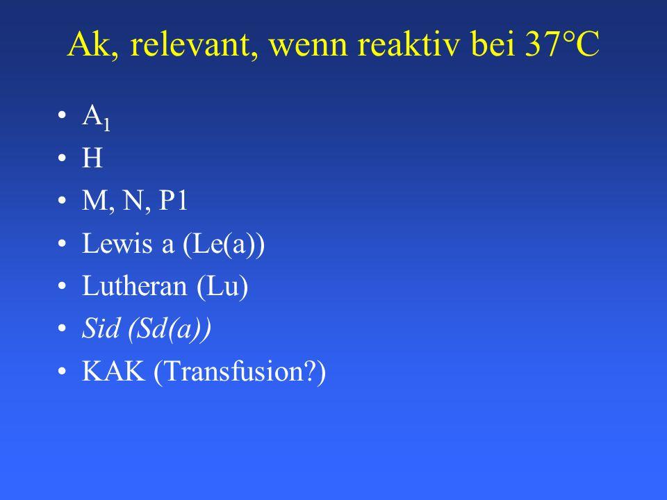 Ak, relevant, wenn reaktiv bei 37°C A 1 H M, N, P1 Lewis a (Le(a)) Lutheran (Lu) Sid (Sd(a)) KAK (Transfusion?)
