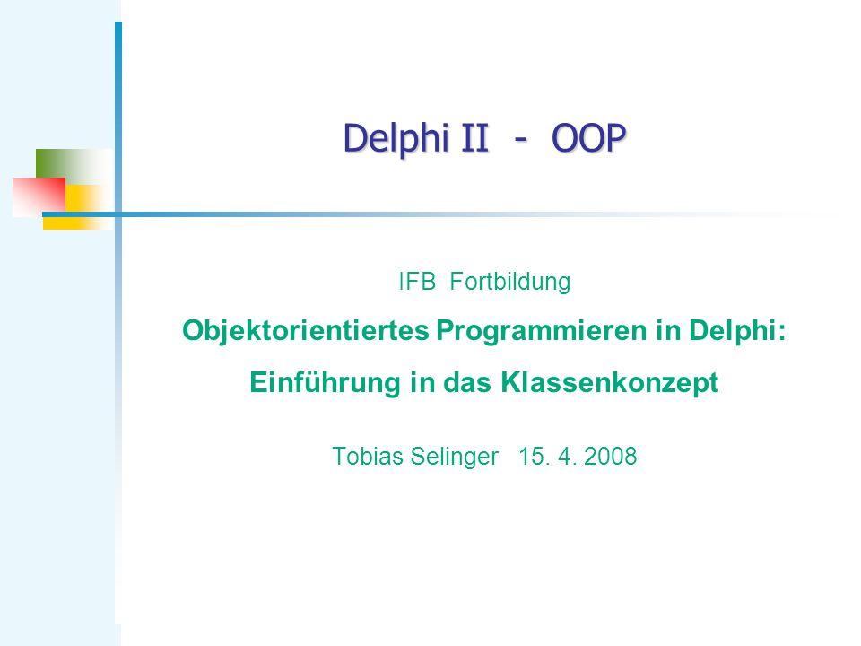 Delphi II - OOP IFB Fortbildung Objektorientiertes Programmieren in Delphi: Einführung in das Klassenkonzept Tobias Selinger 15. 4. 2008