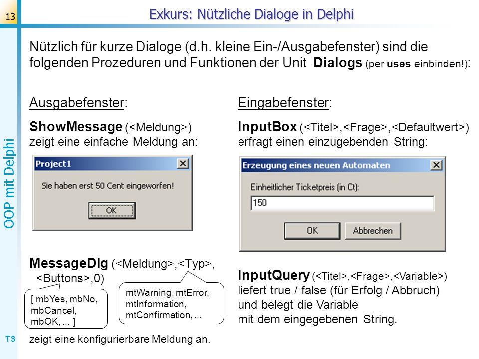 TS OOP mit Delphi 13 Nützlich für kurze Dialoge (d.h. kleine Ein-/Ausgabefenster) sind die folgenden Prozeduren und Funktionen der Unit Dialogs (per u