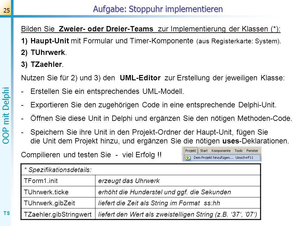 TS OOP mit Delphi 25 Bilden Sie Zweier- oder Dreier-Teams zur Implementierung der Klassen (*): 1)Haupt-Unit mit Formular und Timer-Komponente (aus Reg