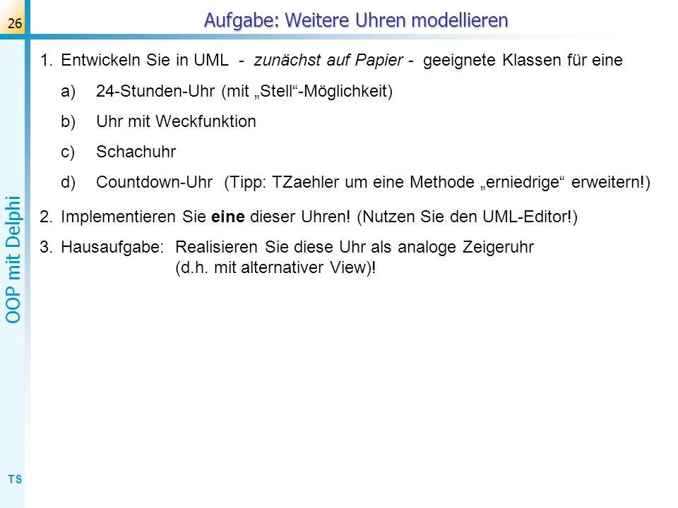 TS OOP mit Delphi 26 Aufgabe: Weitere Uhren modellieren 1.Entwickeln Sie in UML - zunächst auf Papier - geeignete Klassen für eine a) 24-Stunden-Uhr (