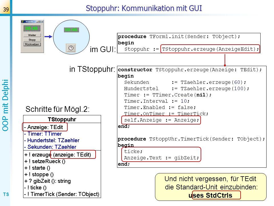 TS OOP mit Delphi 39 Stoppuhr: Kommunikation mit GUI Schritte für Mögl.2: im GUI: Und nicht vergessen, für TEdit die Standard-Unit einzubinden: uses S
