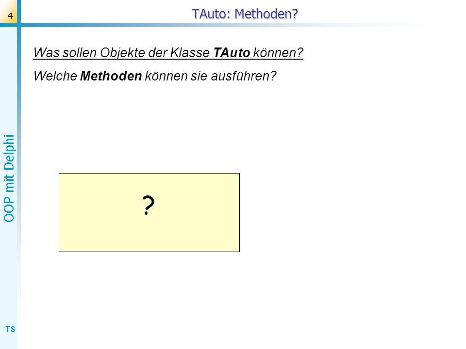 TS OOP mit Delphi 4 TAuto: Methoden? ? Was sollen Objekte der Klasse TAuto können? Welche Methoden können sie ausführen?