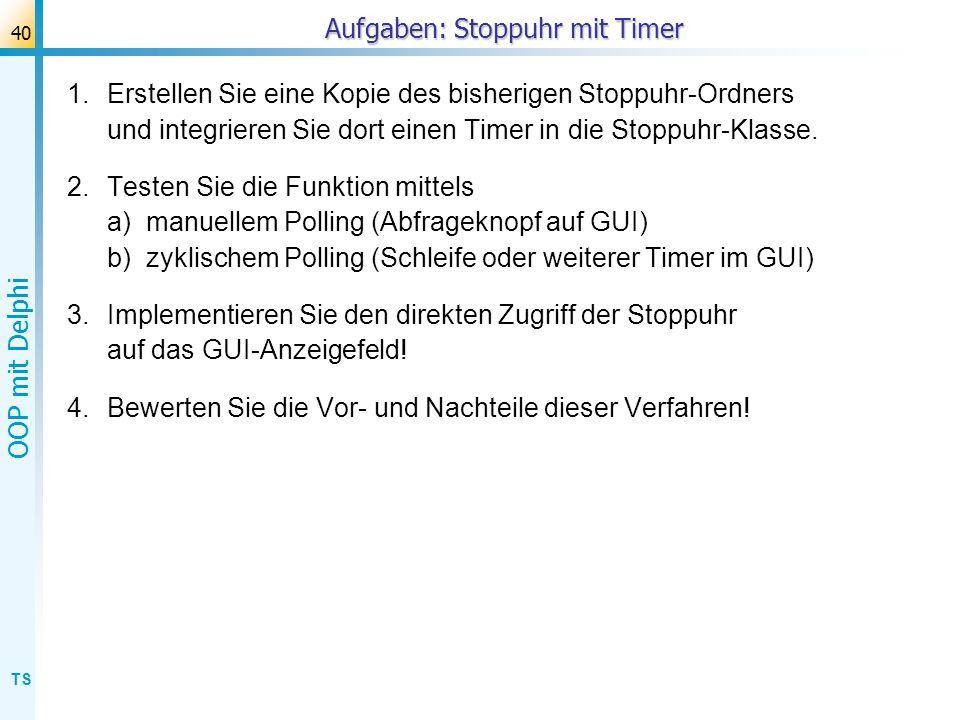 TS OOP mit Delphi 40 Aufgaben: Stoppuhr mit Timer 1.Erstellen Sie eine Kopie des bisherigen Stoppuhr-Ordners und integrieren Sie dort einen Timer in d