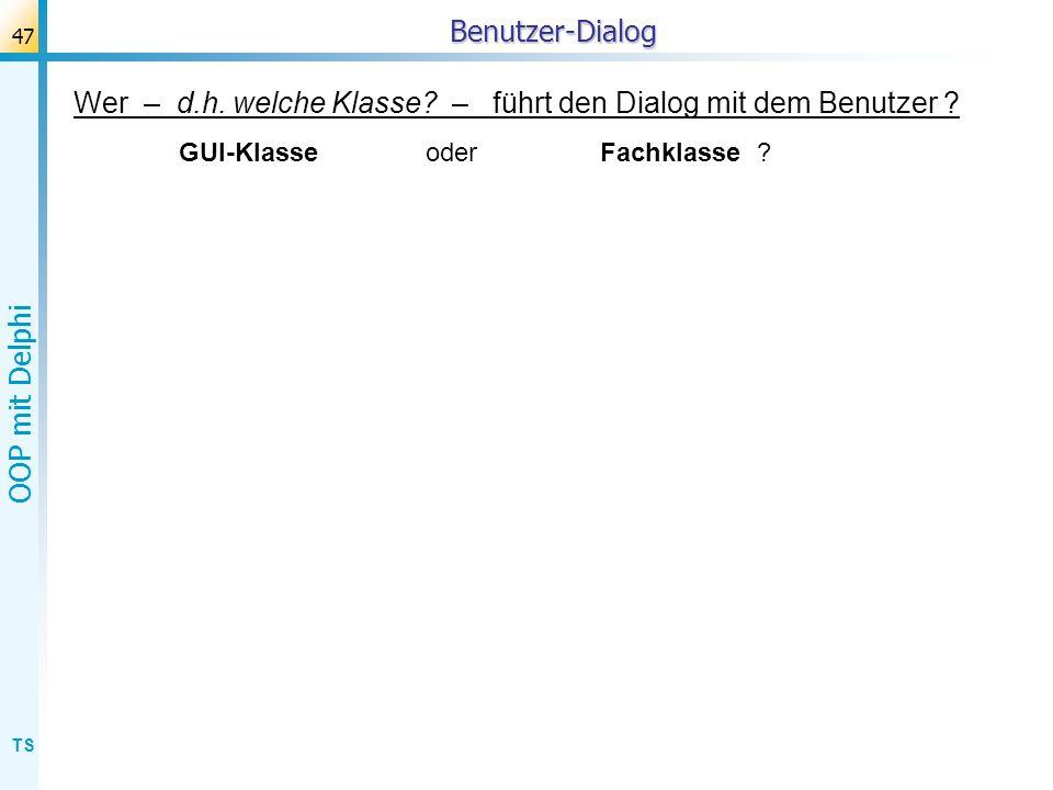 TS OOP mit Delphi 47Benutzer-Dialog Wer – d.h. welche Klasse? – führt den Dialog mit dem Benutzer ? GUI-Klasse oderFachklasse ?