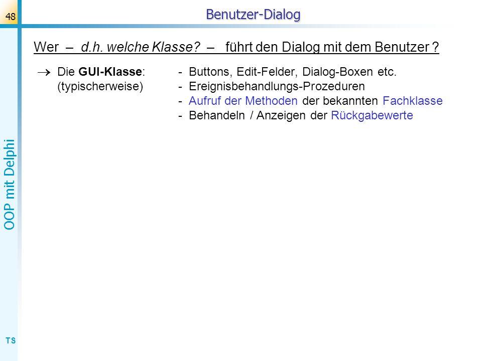 TS OOP mit Delphi 48Benutzer-Dialog Wer – d.h. welche Klasse? – führt den Dialog mit dem Benutzer ? Die GUI-Klasse: - Buttons, Edit-Felder, Dialog-Box