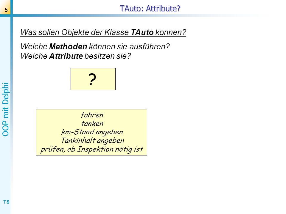 TS OOP mit Delphi 5 TAuto: Attribute? ? fahren tanken km-Stand angeben Tankinhalt angeben prüfen, ob Inspektion nötig ist Was sollen Objekte der Klass