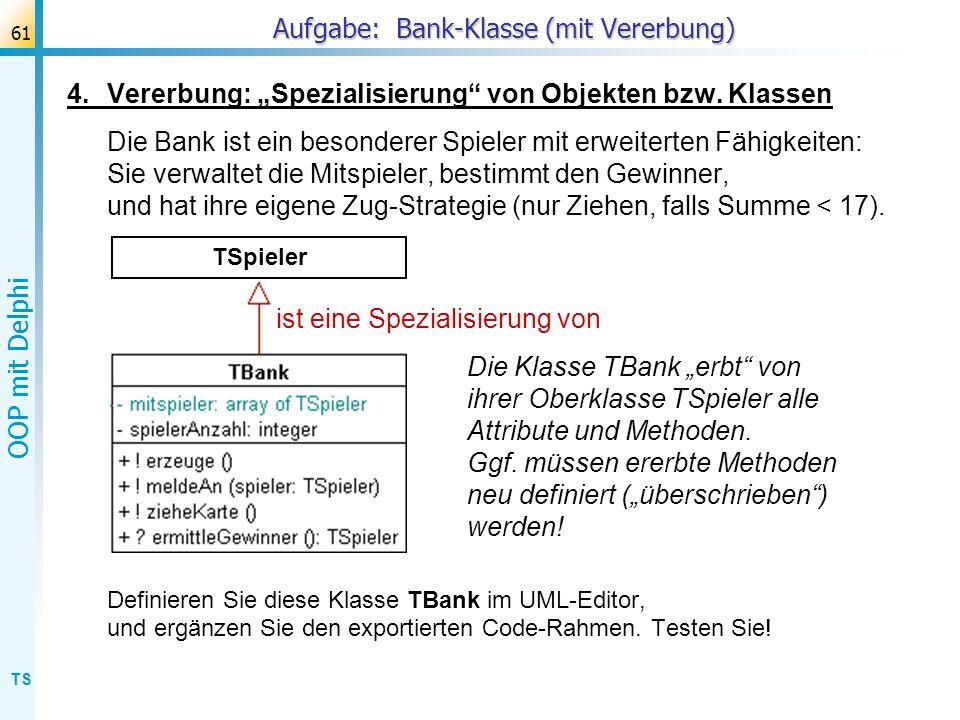TS OOP mit Delphi 61 Aufgabe: Bank-Klasse (mit Vererbung) 4.Vererbung: Spezialisierung von Objekten bzw. Klassen Die Bank ist ein besonderer Spieler m