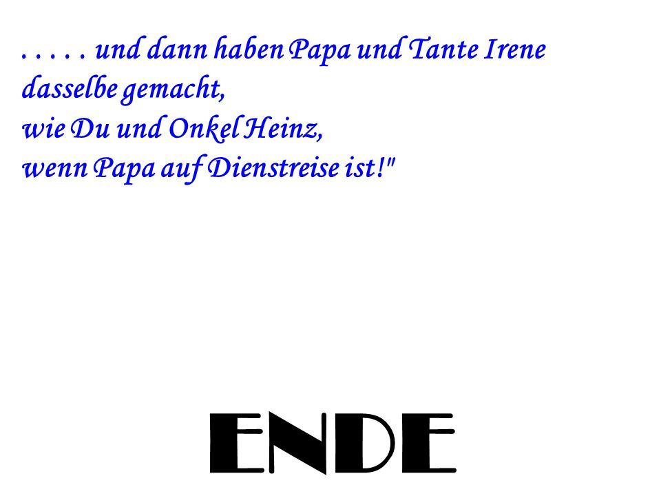 ENDE..... und dann haben Papa und Tante Irene dasselbe gemacht, wie Du und Onkel Heinz, wenn Papa auf Dienstreise ist!