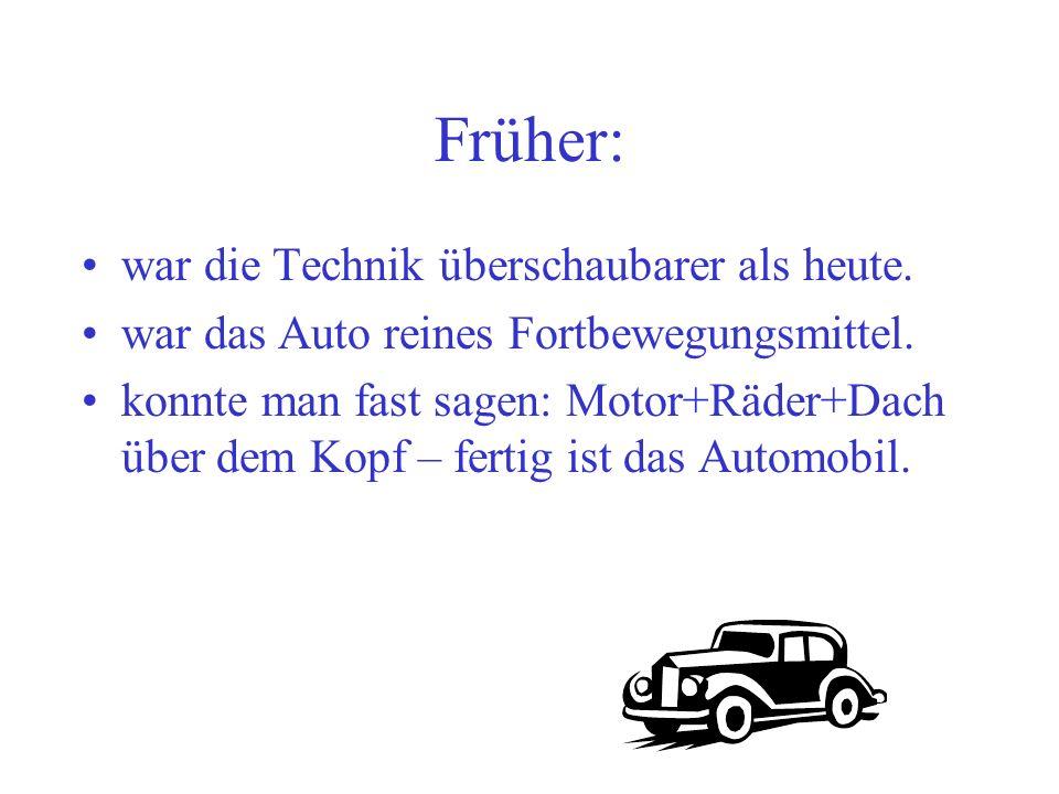 Früher: war die Technik überschaubarer als heute. war das Auto reines Fortbewegungsmittel. konnte man fast sagen: Motor+Räder+Dach über dem Kopf – fer