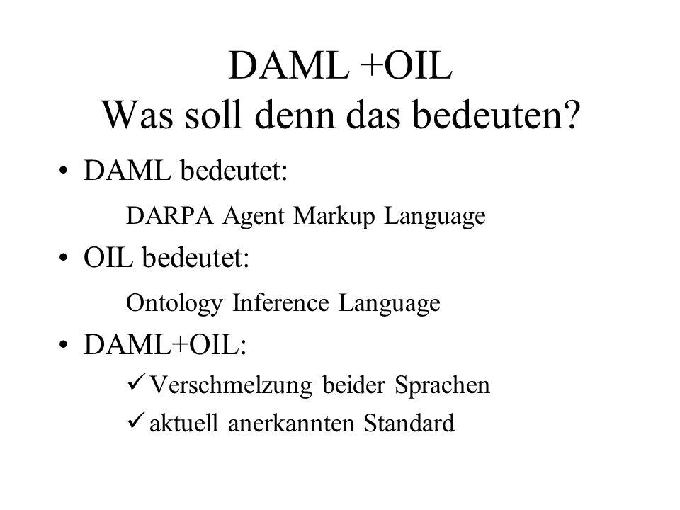 DAML +OIL Was soll denn das bedeuten? DAML bedeutet: DARPA Agent Markup Language OIL bedeutet: Ontology Inference Language DAML+OIL: Verschmelzung bei