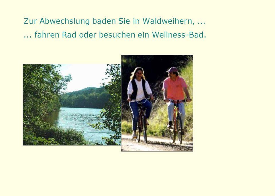 Zur Abwechslung baden Sie in Waldweihern,...... fahren Rad oder besuchen ein Wellness-Bad.
