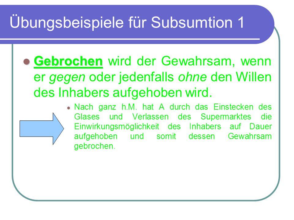 Übungsbeispiele für Subsumtion 1 Gebrochen Gebrochen wird der Gewahrsam, wenn er gegen oder jedenfalls ohne den Willen des Inhabers aufgehoben wird. N