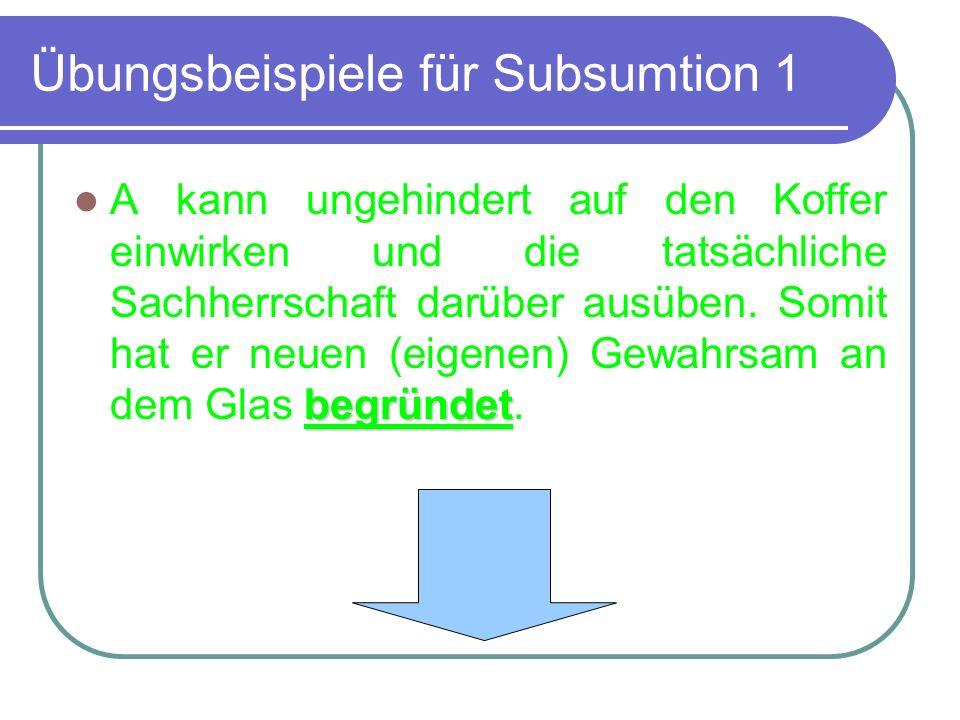 Übungsbeispiele für Subsumtion 1 begründet A kann ungehindert auf den Koffer einwirken und die tatsächliche Sachherrschaft darüber ausüben. Somit hat