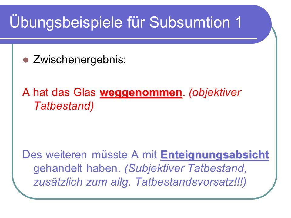Übungsbeispiele für Subsumtion 1 Zwischenergebnis: weggenommen A hat das Glas weggenommen. (objektiver Tatbestand) Enteignungsabsicht Des weiteren müs