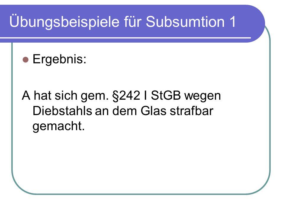 Übungsbeispiele für Subsumtion 1 Ergebnis: A hat sich gem. §242 I StGB wegen Diebstahls an dem Glas strafbar gemacht.
