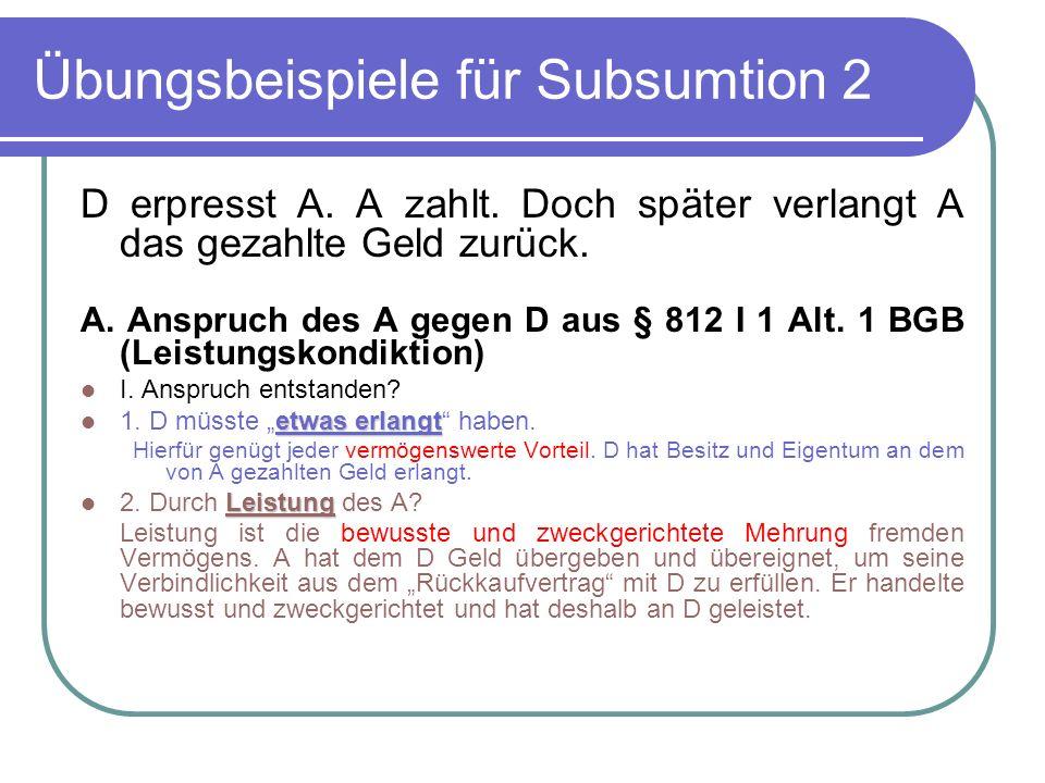 Übungsbeispiele für Subsumtion 2 D erpresst A. A zahlt. Doch später verlangt A das gezahlte Geld zurück. A. Anspruch des A gegen D aus § 812 I 1 Alt.