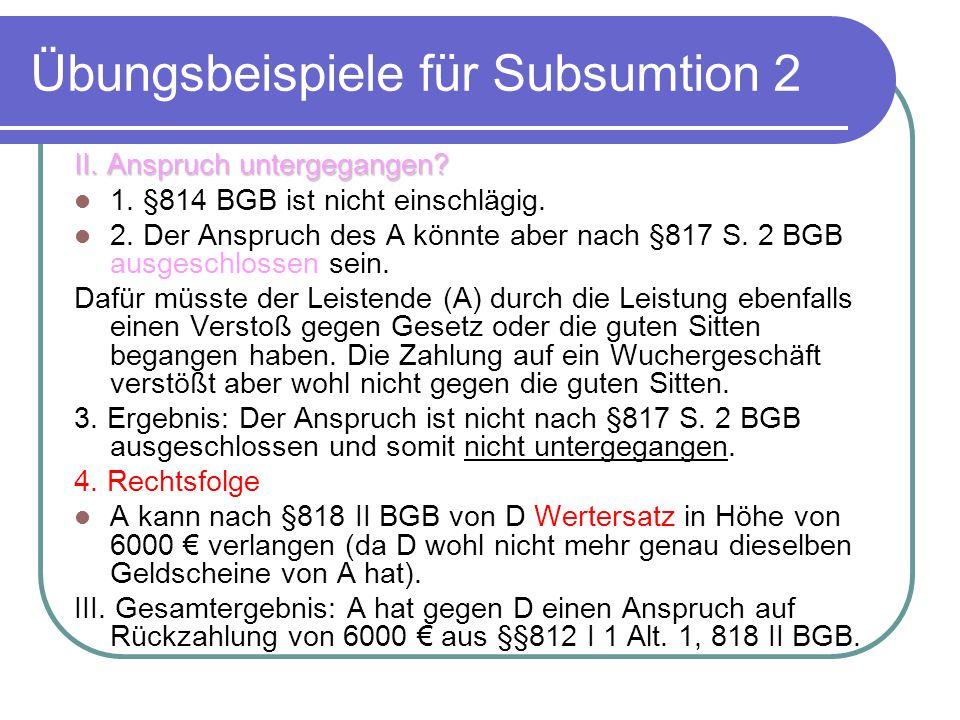 Übungsbeispiele für Subsumtion 2 II. Anspruch untergegangen? 1. §814 BGB ist nicht einschlägig. 2. Der Anspruch des A könnte aber nach §817 S. 2 BGB a