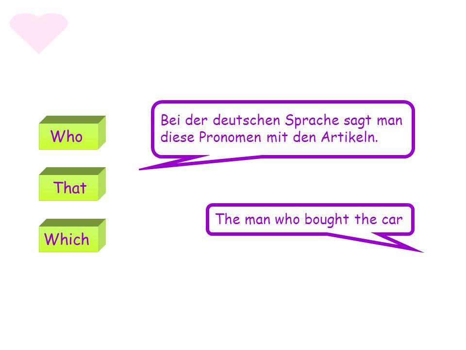 WhoWhich That The man who bought the car Bei der deutschen Sprache sagt man diese Pronomen mit den Artikeln.