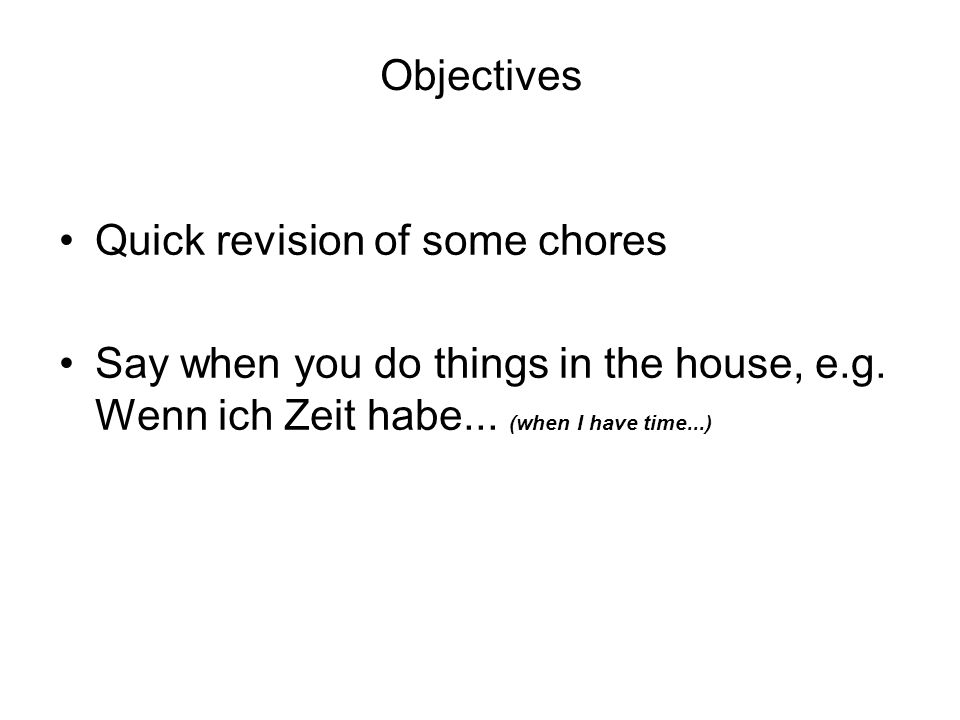 Objectives Quick revision of some chores Say when you do things in the house, e.g.