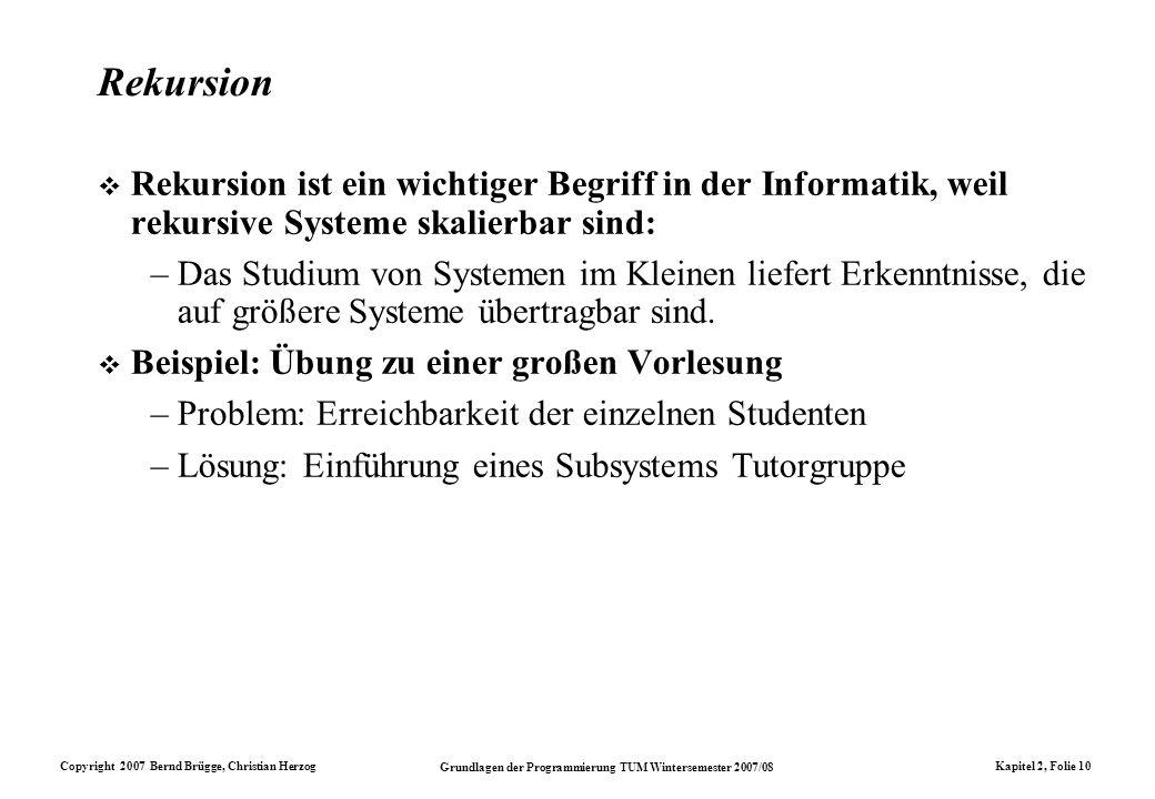 Copyright 2007 Bernd Brügge, Christian Herzog Grundlagen der Programmierung TUM Wintersemester 2007/08 Kapitel 2, Folie 10 Rekursion Rekursion ist ein